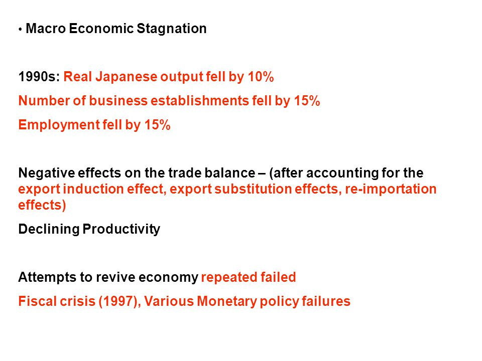 Macro Economic Stagnation 1990s: Real Japanese output fell by 10% Number of business establishments fell by 15% Employment fell by 15% Negative effects on the trade balance – (after accounting for the export induction effect, export substitution effects, re-importation effects) Declining Productivity Attempts to revive economy repeated failed Fiscal crisis (1997), Various Monetary policy failures