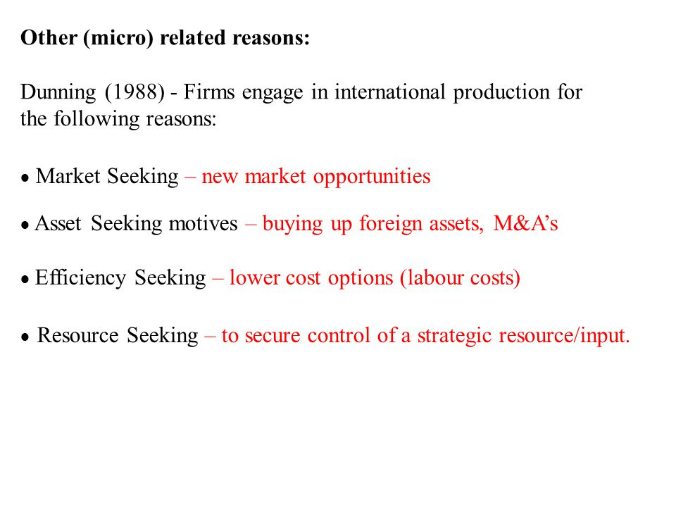 Other (micro) related reasons: Dunning (1988) - Firms engage in international production for the following reasons: ● Market Seeking – new market opportunities ● Asset Seeking motives – buying up foreign assets, M&A's ● Efficiency Seeking – lower cost options (labour costs) ● Resource Seeking – to secure control of a strategic resource/input.