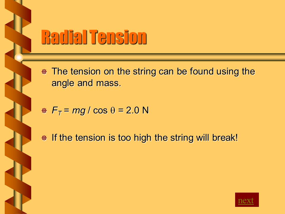 Radial Tension  The tension on the string can be found using the angle and mass.  F T = mg / cos  = 2.0 N  If the tension is too high the string w