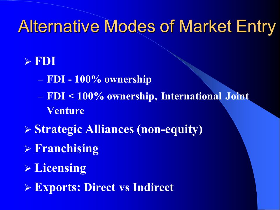 Alternative Modes of Market Entry  FDI – FDI - 100% ownership – FDI < 100% ownership, International Joint Venture  Strategic Alliances (non-equity)  Franchising  Licensing  Exports: Direct vs Indirect