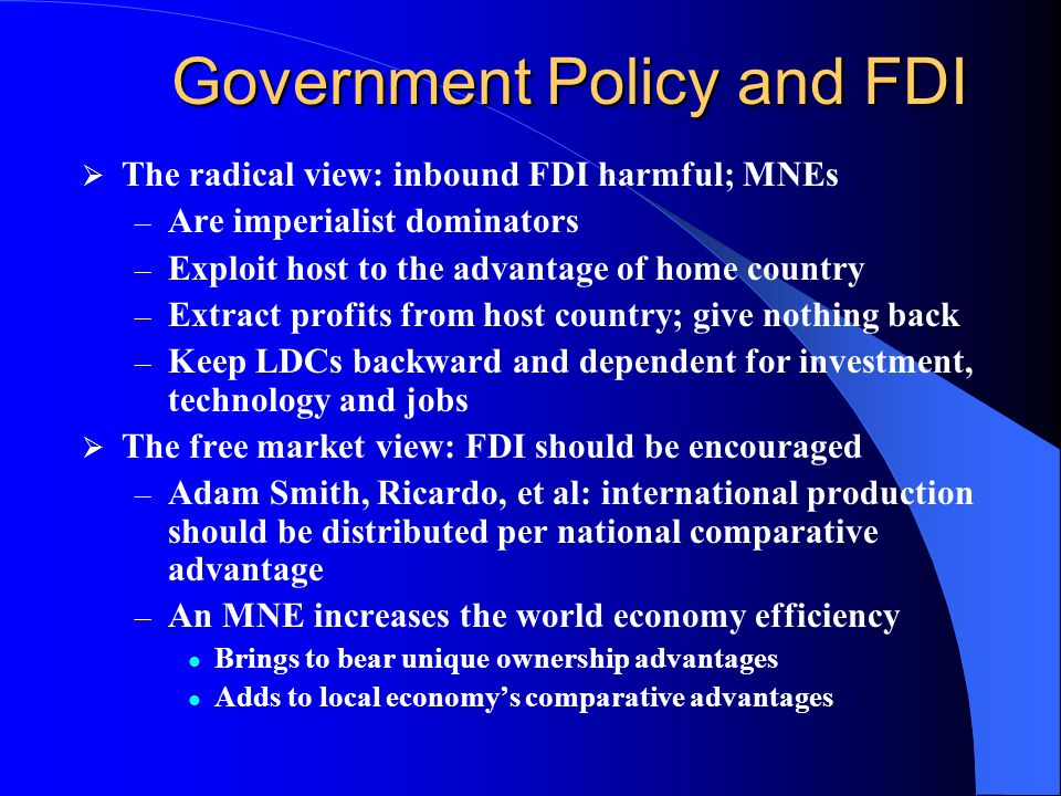 Government Policy and FDI  The radical view: inbound FDI harmful; MNEs – Are imperialist dominators – Exploit host to the advantage of home country – Extract profits from host country; give nothing back – Keep LDCs backward and dependent for investment, technology and jobs  The free market view: FDI should be encouraged – Adam Smith, Ricardo, et al: international production should be distributed per national comparative advantage – An MNE increases the world economy efficiency Brings to bear unique ownership advantages Adds to local economy's comparative advantages