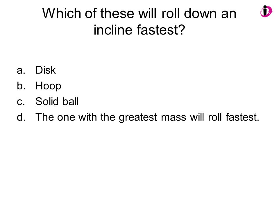 Which of these will roll down an incline fastest? a.Disk b.Hoop c.Solid ball d.The one with the greatest mass will roll fastest.