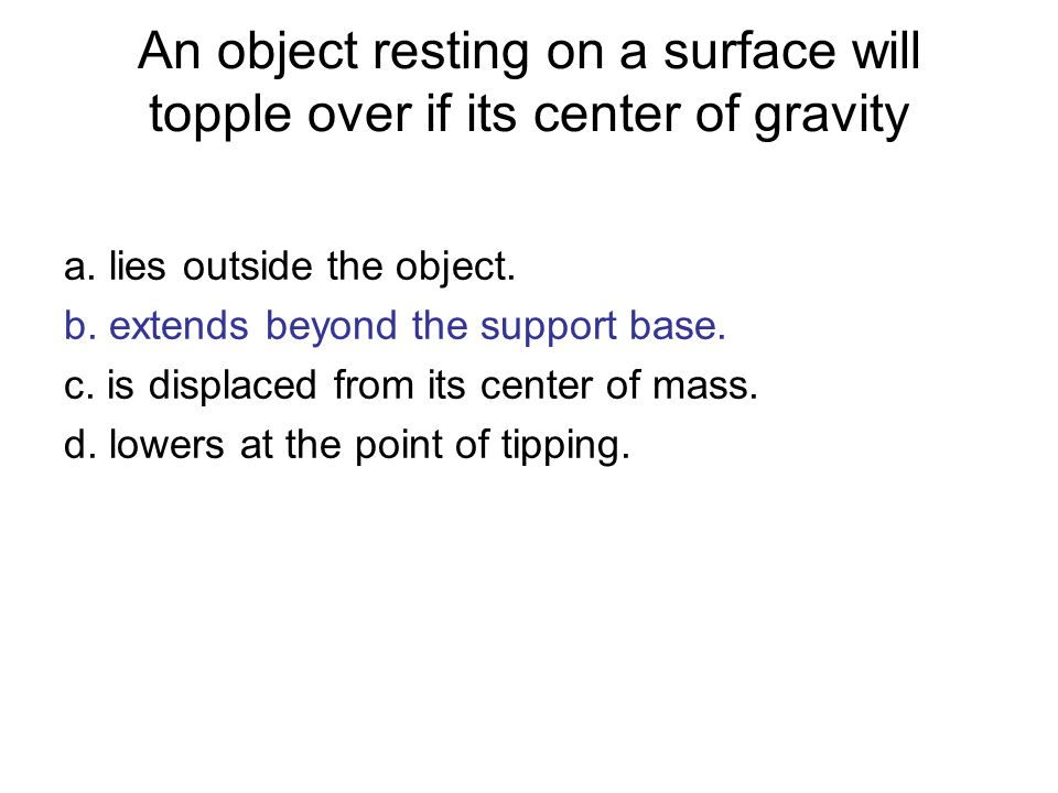 An object resting on a surface will topple over if its center of gravity a. lies outside the object. b. extends beyond the support base. c. is displac