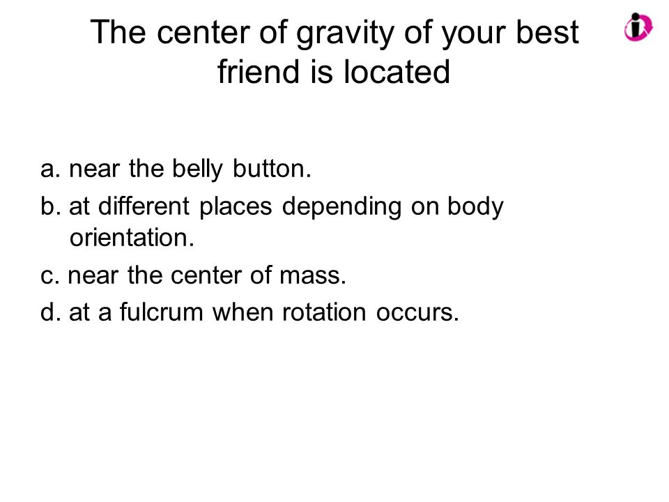 The center of gravity of your best friend is located a. near the belly button. b. at different places depending on body orientation. c. near the cente