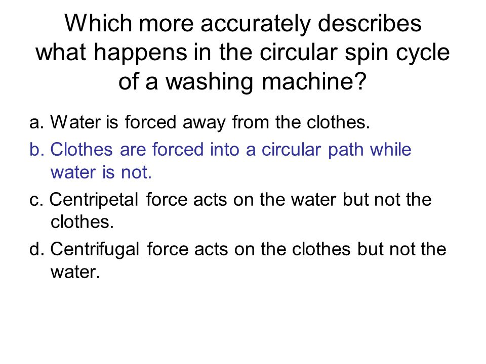 Which more accurately describes what happens in the circular spin cycle of a washing machine? a. Water is forced away from the clothes. b. Clothes are