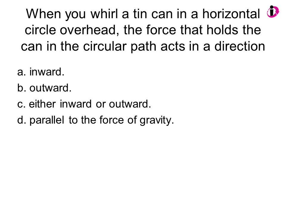 When you whirl a tin can in a horizontal circle overhead, the force that holds the can in the circular path acts in a direction a. inward. b. outward.