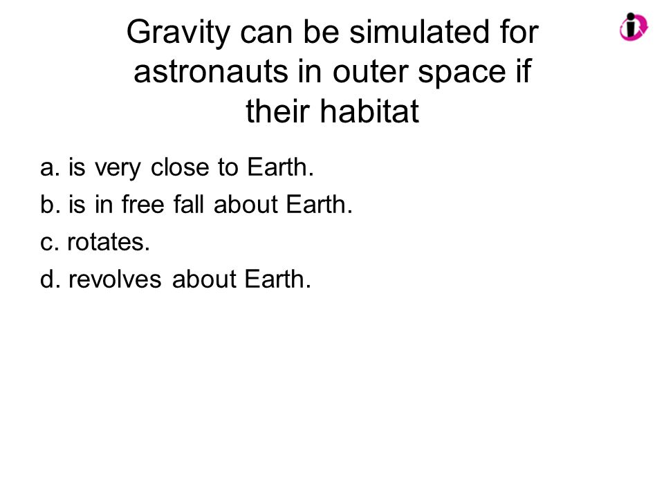 Gravity can be simulated for astronauts in outer space if their habitat a. is very close to Earth. b. is in free fall about Earth. c. rotates. d. revo