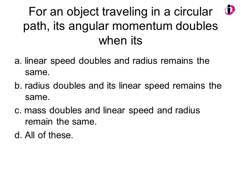 For an object traveling in a circular path, its angular momentum doubles when its a. linear speed doubles and radius remains the same. b. radius doubl
