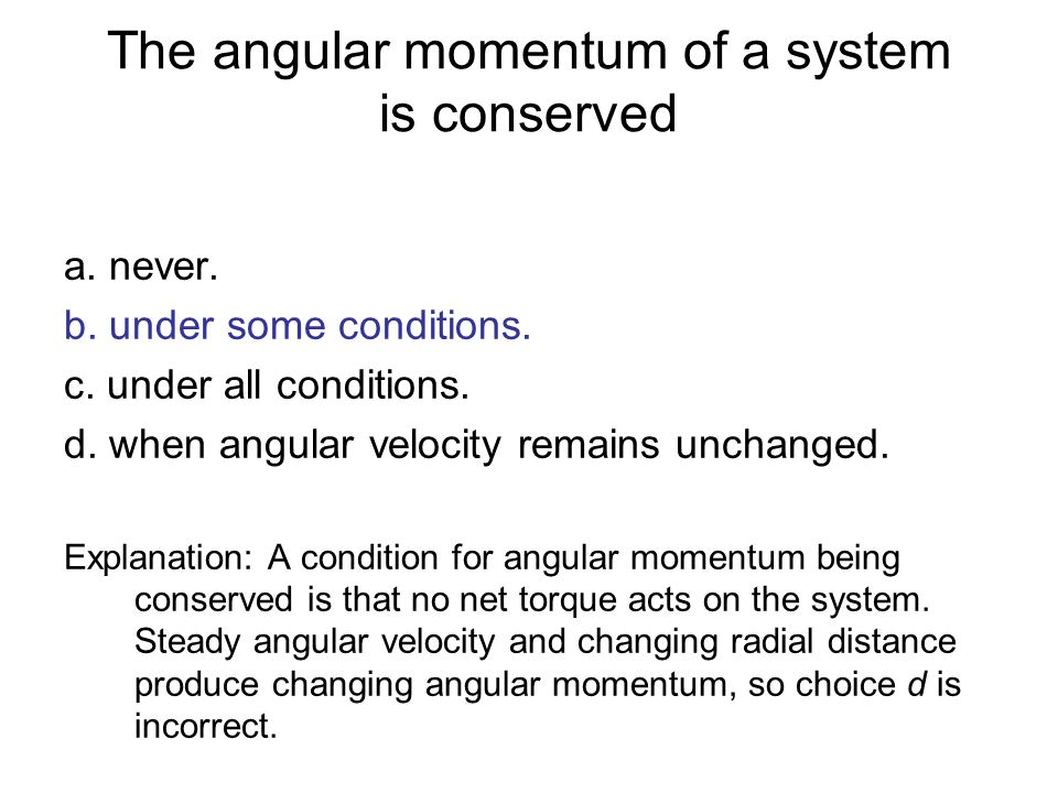 The angular momentum of a system is conserved a. never. b. under some conditions. c. under all conditions. d. when angular velocity remains unchanged.
