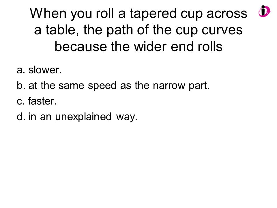 When you roll a tapered cup across a table, the path of the cup curves because the wider end rolls a. slower. b. at the same speed as the narrow part.