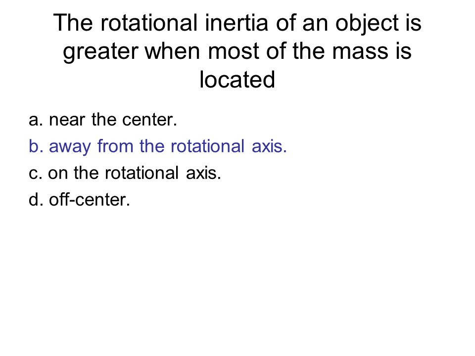 The rotational inertia of an object is greater when most of the mass is located a. near the center. b. away from the rotational axis. c. on the rotati