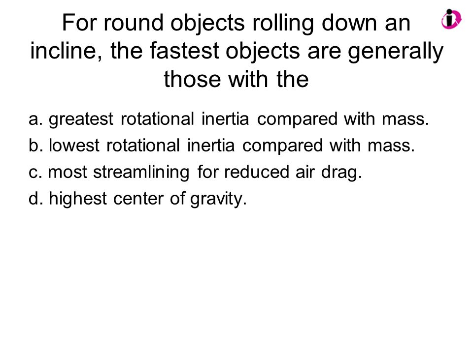 For round objects rolling down an incline, the fastest objects are generally those with the a. greatest rotational inertia compared with mass. b. lowe