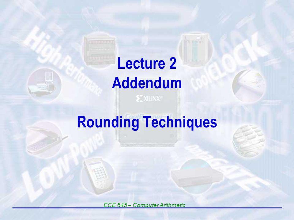 Lecture 2 Addendum Rounding Techniques ECE 645 – Computer Arithmetic