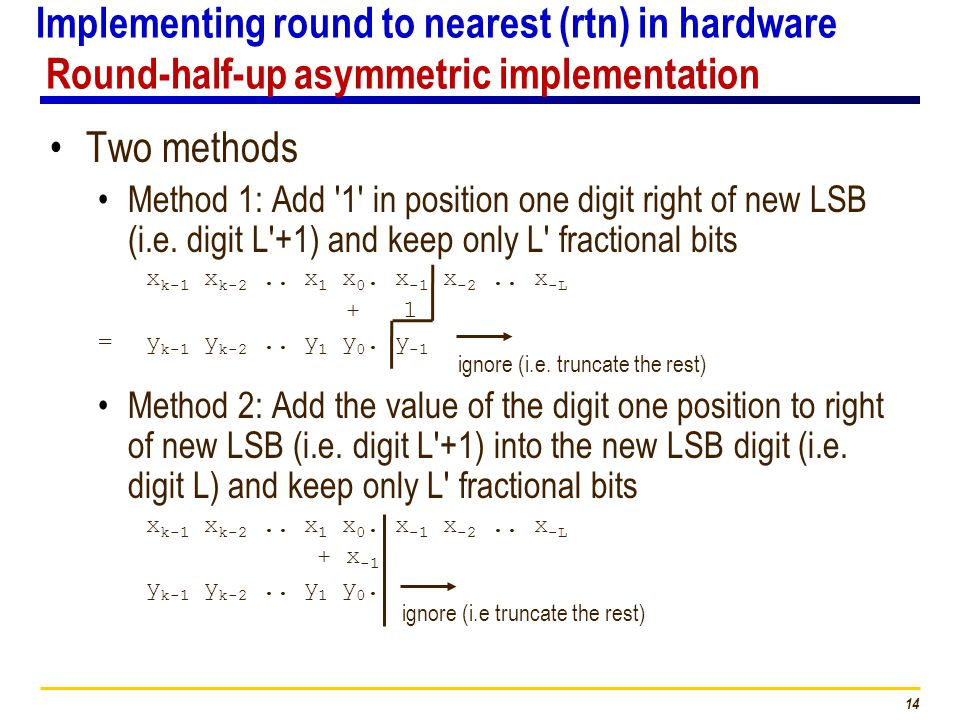 14 Implementing round to nearest (rtn) in hardware Round-half-up asymmetric implementation Two methods Method 1: Add 1 in position one digit right of new LSB (i.e.