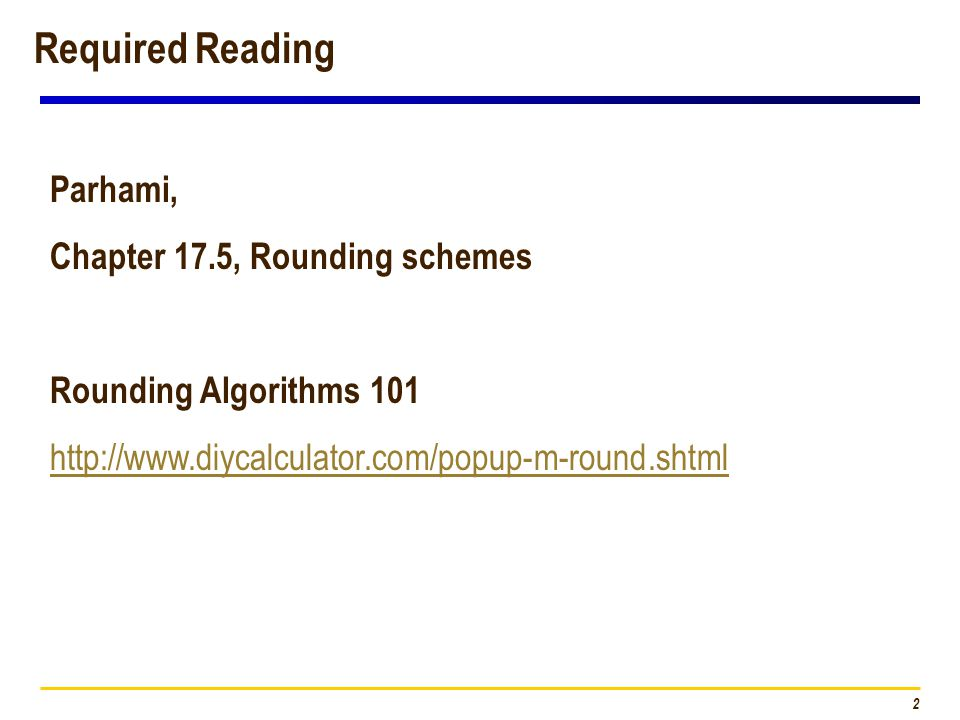 2 Required Reading Parhami, Chapter 17.5, Rounding schemes Rounding Algorithms 101 http://www.diycalculator.com/popup-m-round.shtml