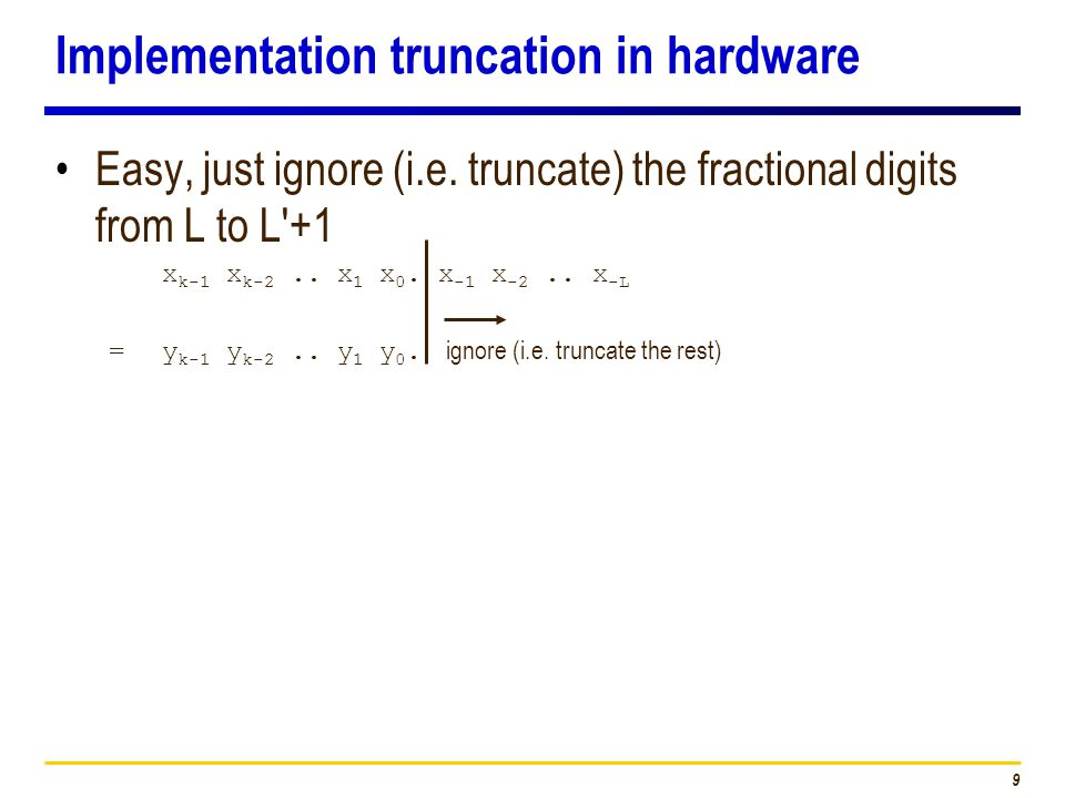 9 Implementation truncation in hardware Easy, just ignore (i.e. truncate) the fractional digits from L to L'+1 x k-1 x k-2.. x 1 x 0. x -1 x -2.. x -L
