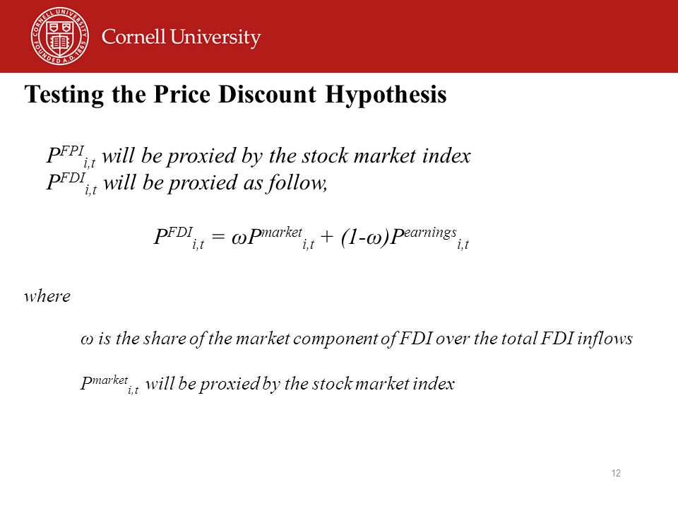 12 Testing the Price Discount Hypothesis P FPI i,t will be proxied by the stock market index P FDI i,t will be proxied as follow, P FDI i,t = ωP market i,t + (1-ω)P earnings i,t where ω is the share of the market component of FDI over the total FDI inflows P market i,t will be proxied by the stock market index
