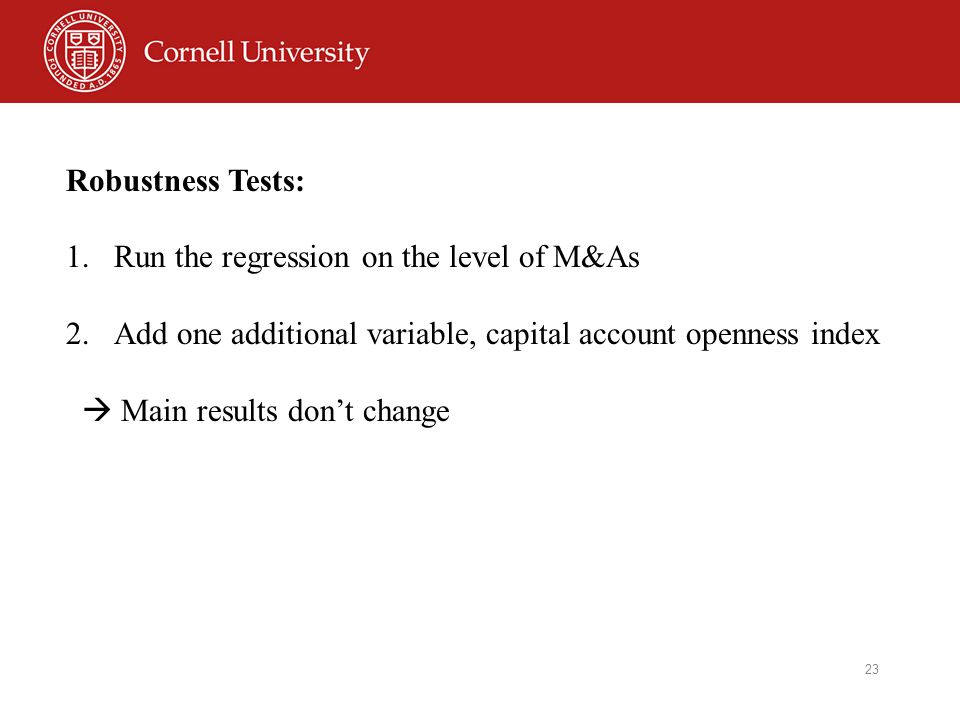 23 Robustness Tests: 1.Run the regression on the level of M&As 2.Add one additional variable, capital account openness index  Main results don't change