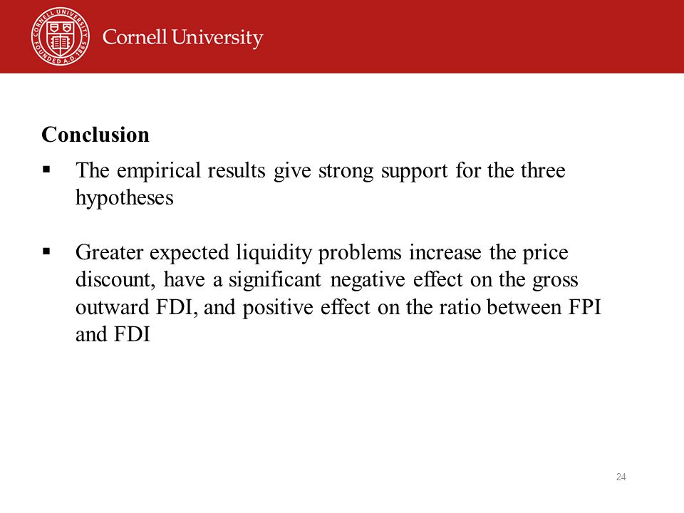 24 Conclusion  The empirical results give strong support for the three hypotheses  Greater expected liquidity problems increase the price discount, have a significant negative effect on the gross outward FDI, and positive effect on the ratio between FPI and FDI