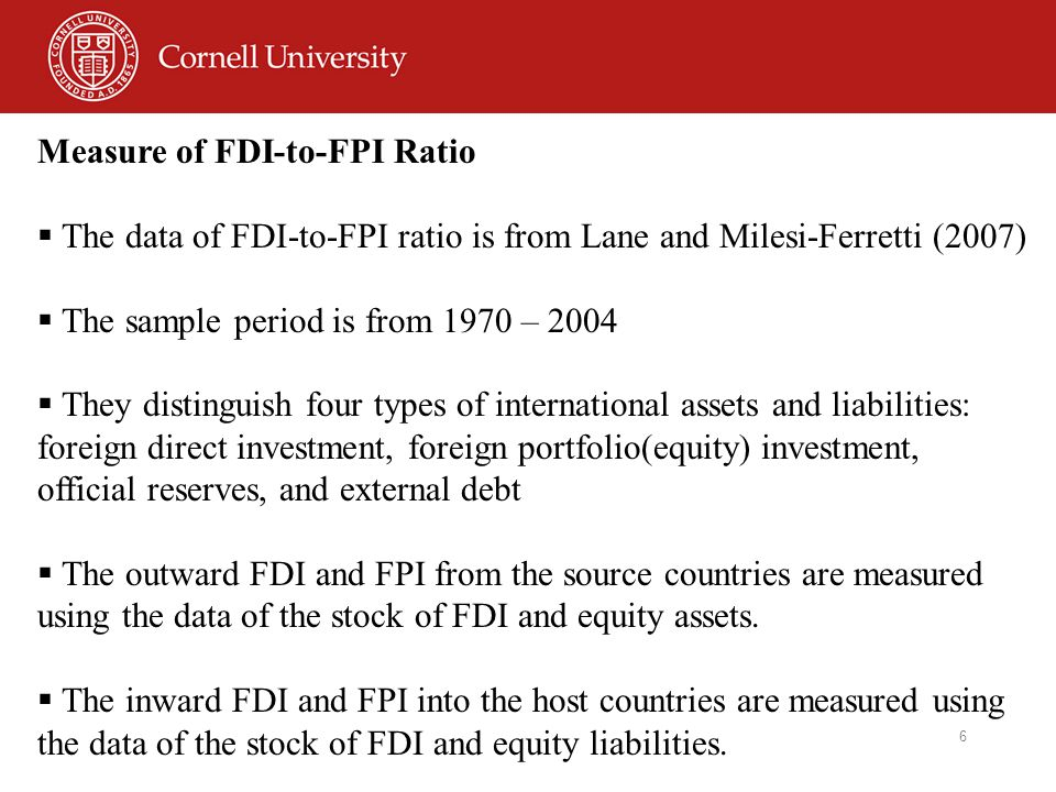 6 Measure of FDI-to-FPI Ratio  The data of FDI-to-FPI ratio is from Lane and Milesi-Ferretti (2007)  The sample period is from 1970 – 2004  They distinguish four types of international assets and liabilities: foreign direct investment, foreign portfolio(equity) investment, official reserves, and external debt  The outward FDI and FPI from the source countries are measured using the data of the stock of FDI and equity assets.