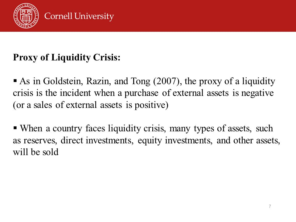 7 Proxy of Liquidity Crisis:  As in Goldstein, Razin, and Tong (2007), the proxy of a liquidity crisis is the incident when a purchase of external assets is negative (or a sales of external assets is positive)  When a country faces liquidity crisis, many types of assets, such as reserves, direct investments, equity investments, and other assets, will be sold