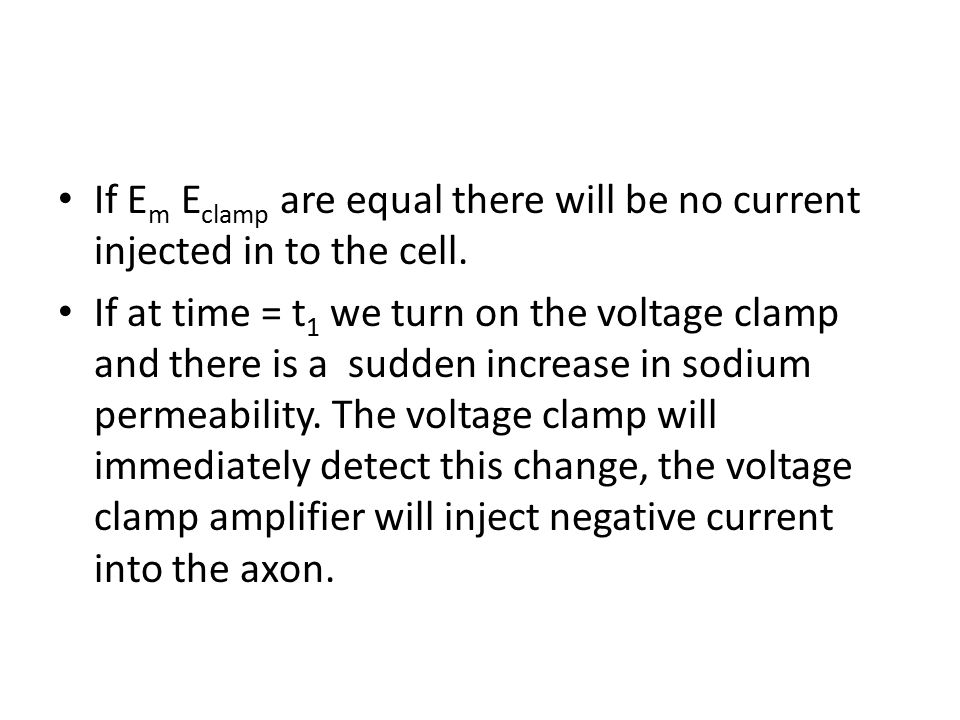 If E m E clamp are equal there will be no current injected in to the cell. If at time = t 1 we turn on the voltage clamp and there is a sudden increas