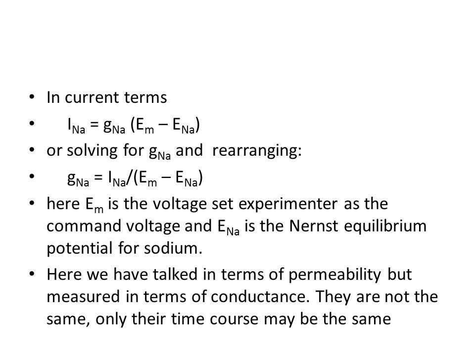 In current terms I Na = g Na (E m – E Na ) or solving for g Na and rearranging: g Na = I Na /(E m – E Na ) here E m is the voltage set experimenter as