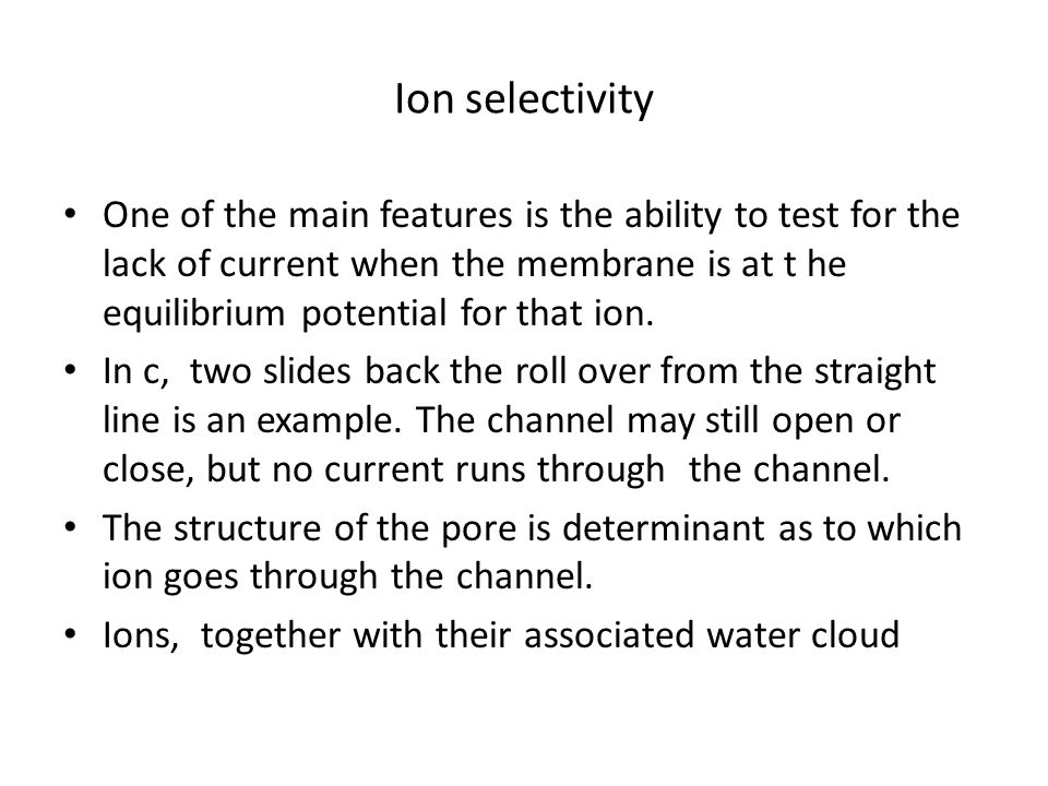 Ion selectivity One of the main features is the ability to test for the lack of current when the membrane is at t he equilibrium potential for that io
