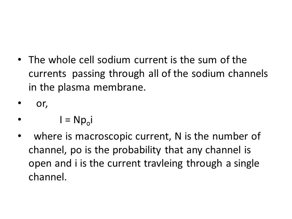 The whole cell sodium current is the sum of the currents passing through all of the sodium channels in the plasma membrane. or, I = Np o i where is ma