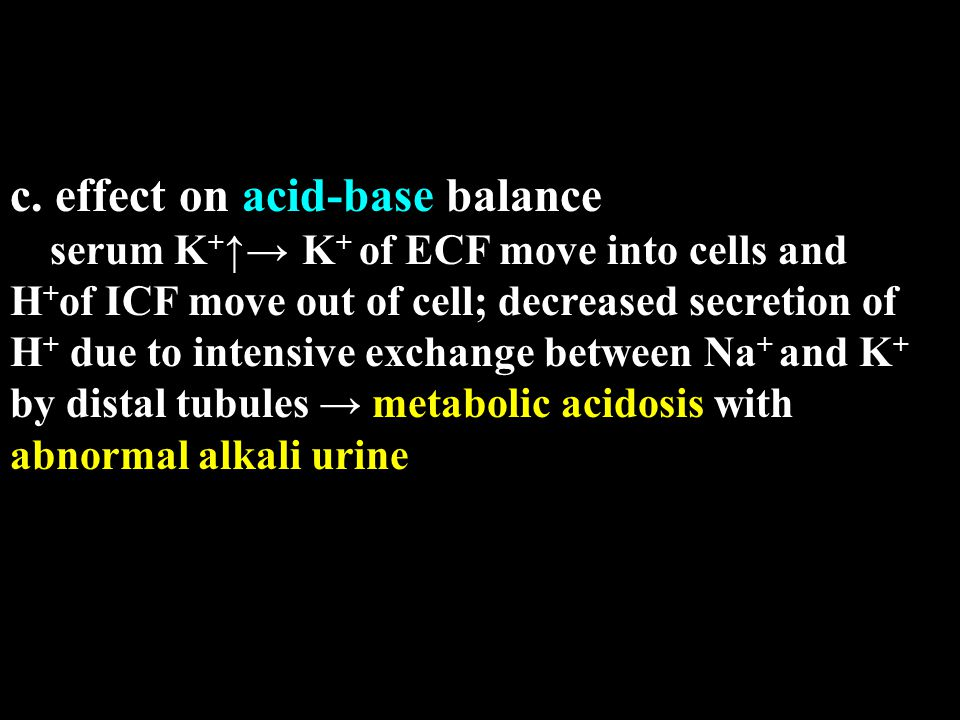 c. effect on acid-base balance serum K + ↑→ K + of ECF move into cells and H + of ICF move out of cell; decreased secretion of H + due to intensive ex