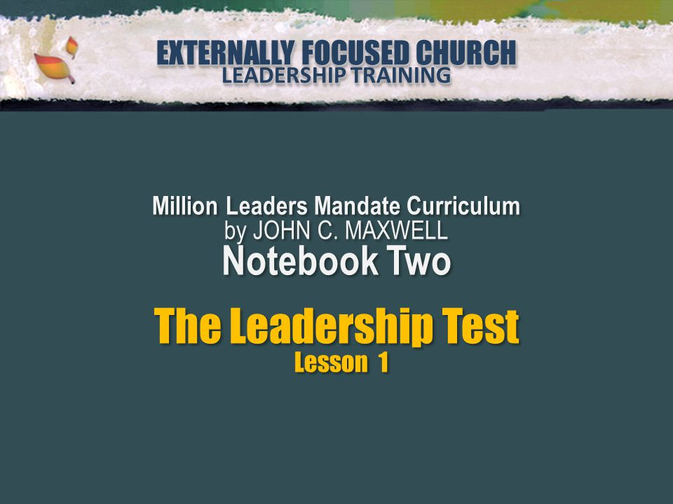 EXTERNALLY FOCUSED CHURCH LEADERSHIP TRAINING EXTERNALLY FOCUSED CHURCH LEADERSHIP TRAINING Million Leaders Mandate Curriculum by JOHN C. MAXWELL Note