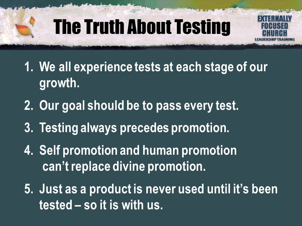 The Truth About Testing 1.We all experience tests at each stage of our growth. 2.Our goal should be to pass every test. 3.Testing always precedes prom
