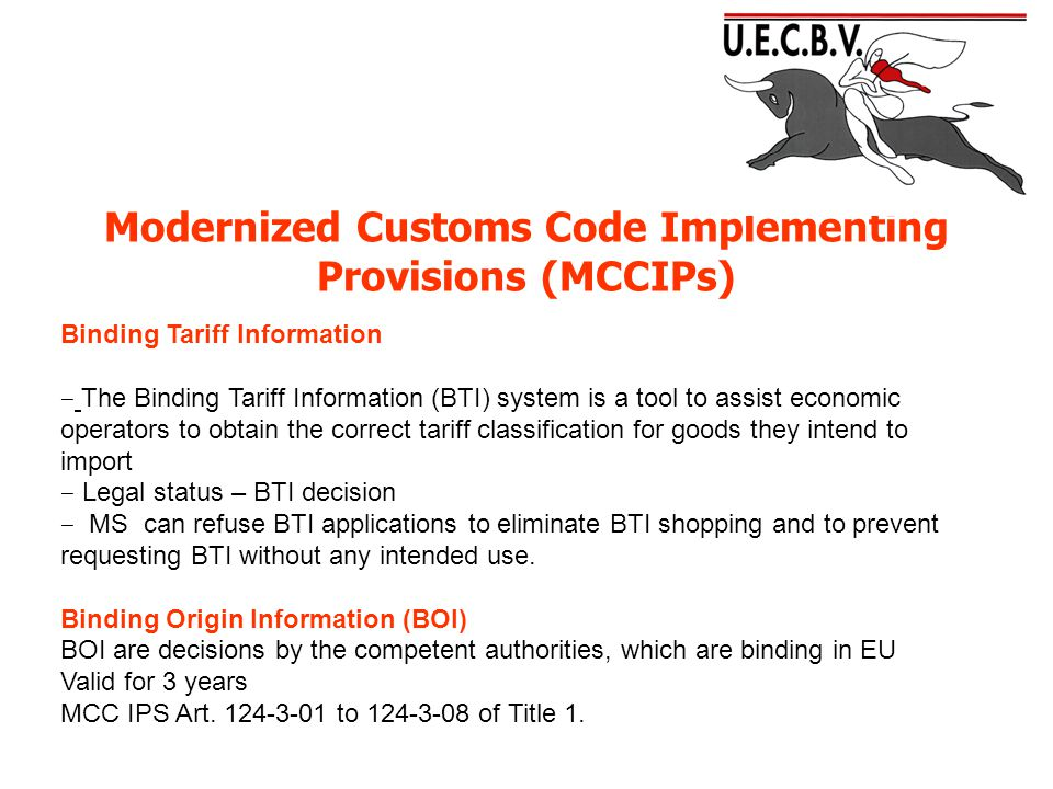 Modernized Customs Code Implementing Provisions (MCCIPs) Binding Tariff Information ‒ The Binding Tariff Information (BTI) system is a tool to assist economic operators to obtain the correct tariff classification for goods they intend to import ‒ Legal status – BTI decision ‒ MS can refuse BTI applications to eliminate BTI shopping and to prevent requesting BTI without any intended use.