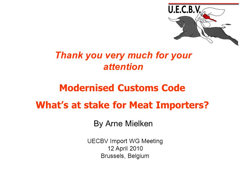 By Arne Mielken UECBV Import WG Meeting 12 April 2010 Brussels, Belgium Modernised Customs Code What's at stake for Meat Importers.