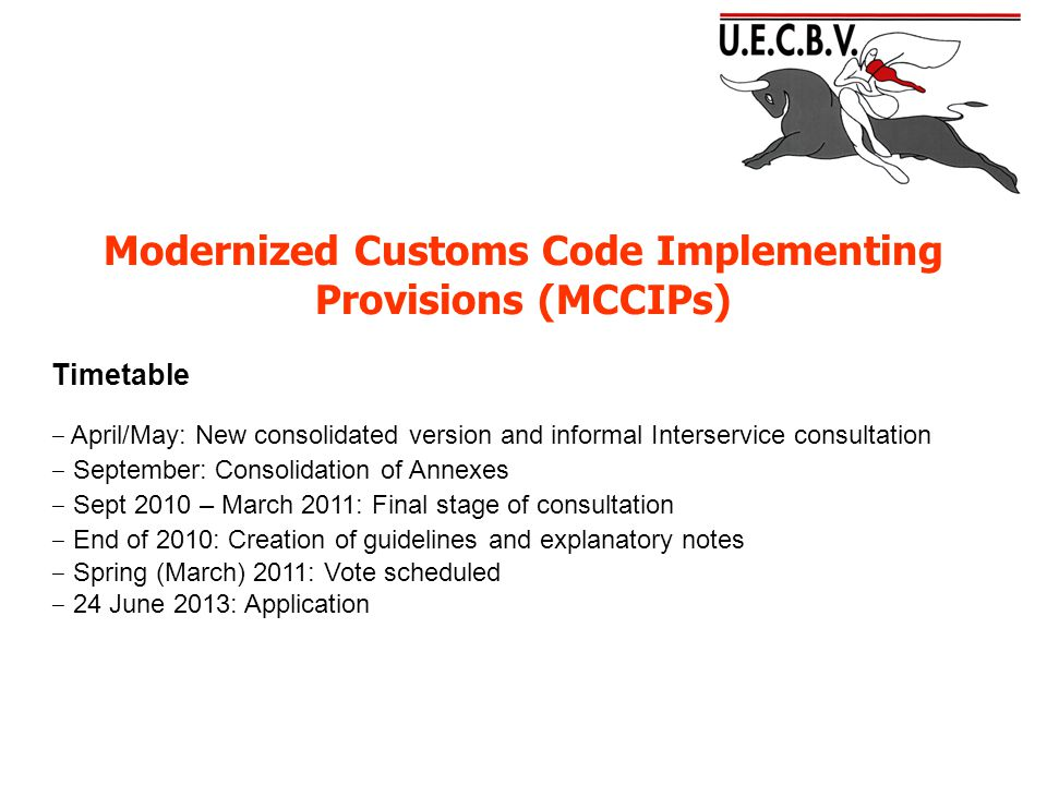 Modernized Customs Code Implementing Provisions (MCCIPs) Timetable ‒ April/May: New consolidated version and informal Interservice consultation ‒ September: Consolidation of Annexes ‒ Sept 2010 – March 2011: Final stage of consultation ‒ End of 2010: Creation of guidelines and explanatory notes ‒ Spring (March) 2011: Vote scheduled ‒ 24 June 2013: Application