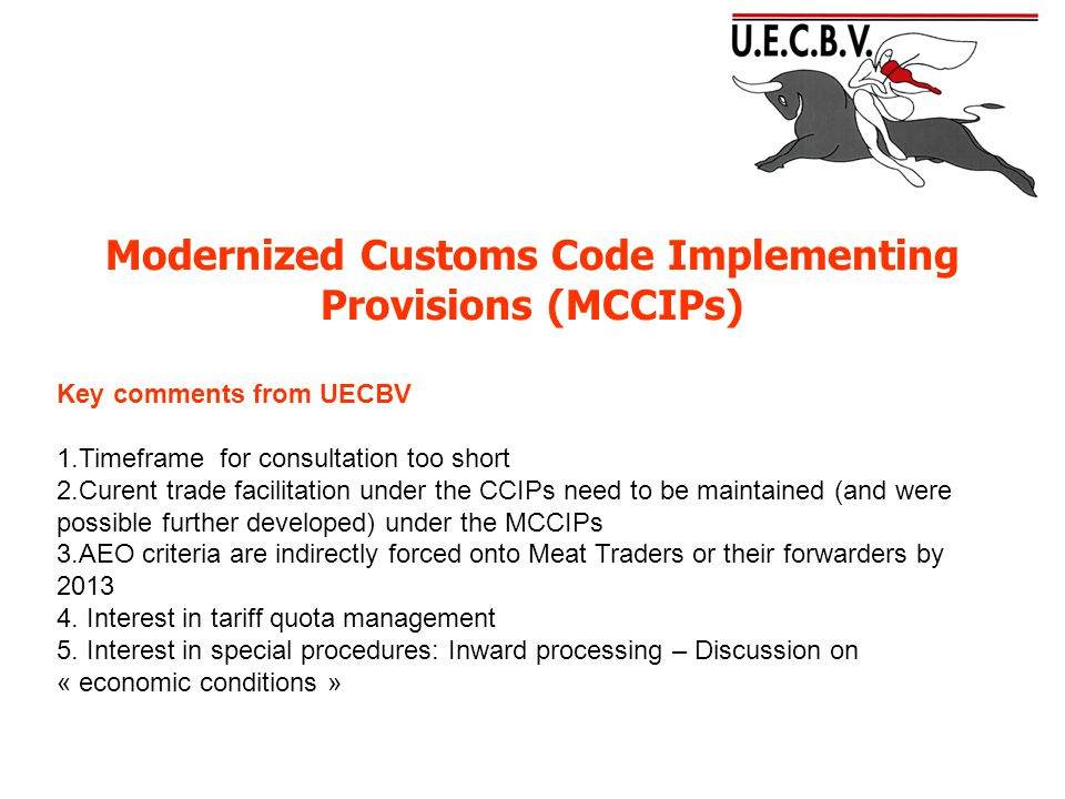 Modernized Customs Code Implementing Provisions (MCCIPs) Key comments from UECBV 1.Timeframe for consultation too short 2.Curent trade facilitation under the CCIPs need to be maintained (and were possible further developed) under the MCCIPs 3.AEO criteria are indirectly forced onto Meat Traders or their forwarders by 2013 4.