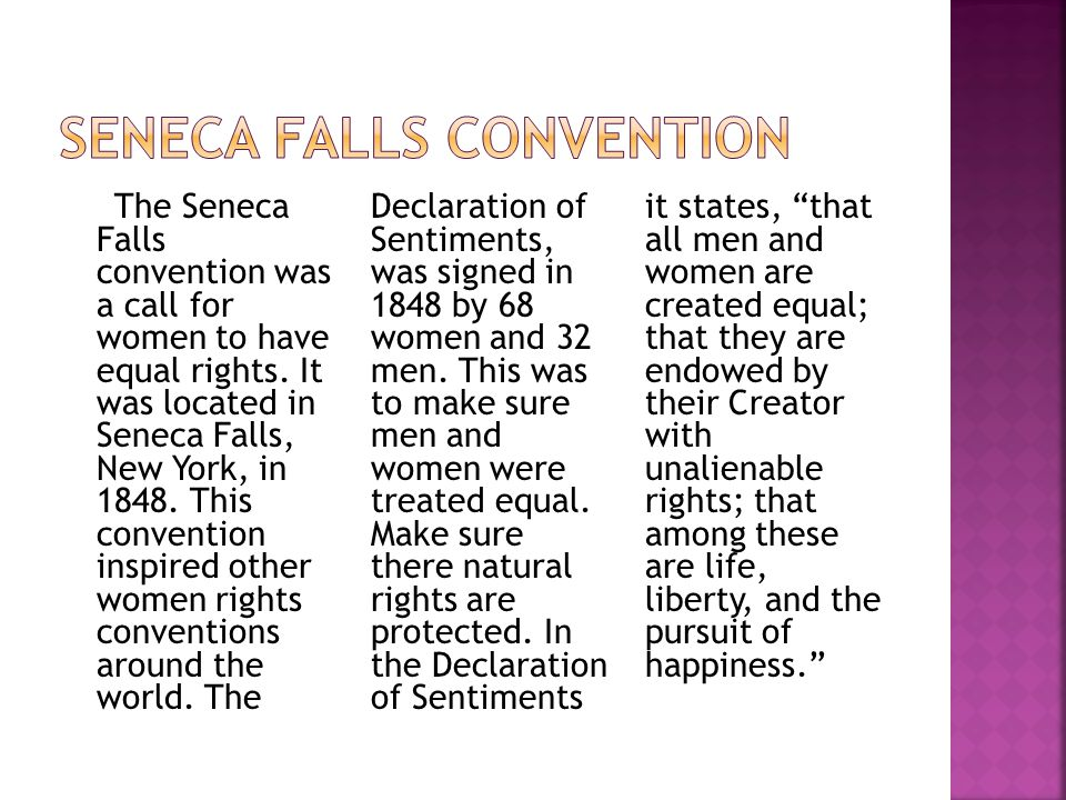 The Seneca Falls convention was a call for women to have equal rights. It was located in Seneca Falls, New York, in 1848. This convention inspired oth