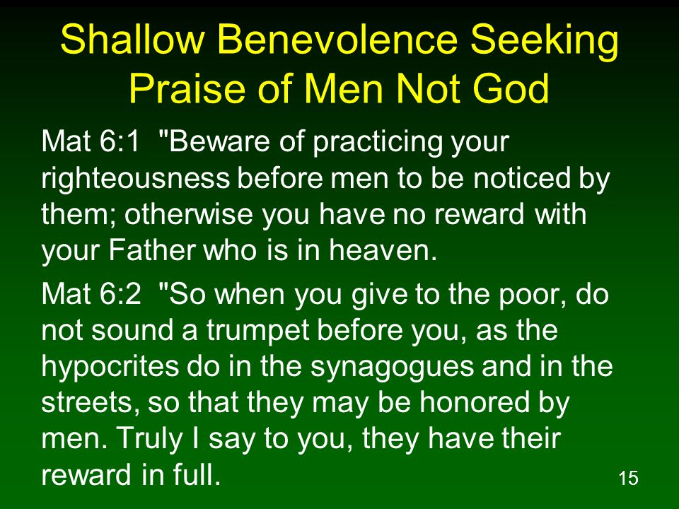 15 Shallow Benevolence Seeking Praise of Men Not God Mat 6:1 Beware of practicing your righteousness before men to be noticed by them; otherwise you have no reward with your Father who is in heaven.