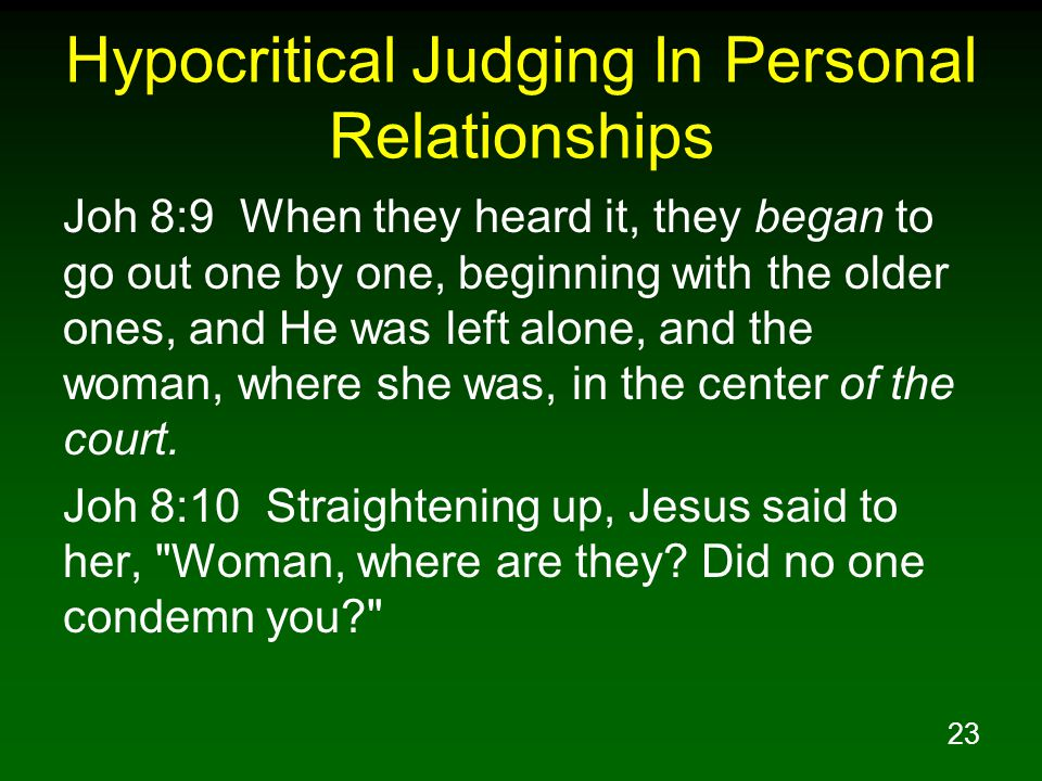 23 Hypocritical Judging In Personal Relationships Joh 8:9 When they heard it, they began to go out one by one, beginning with the older ones, and He w