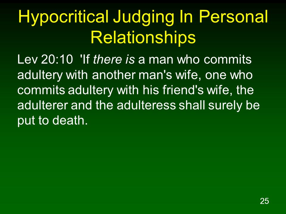 25 Hypocritical Judging In Personal Relationships Lev 20:10 'If there is a man who commits adultery with another man's wife, one who commits adultery