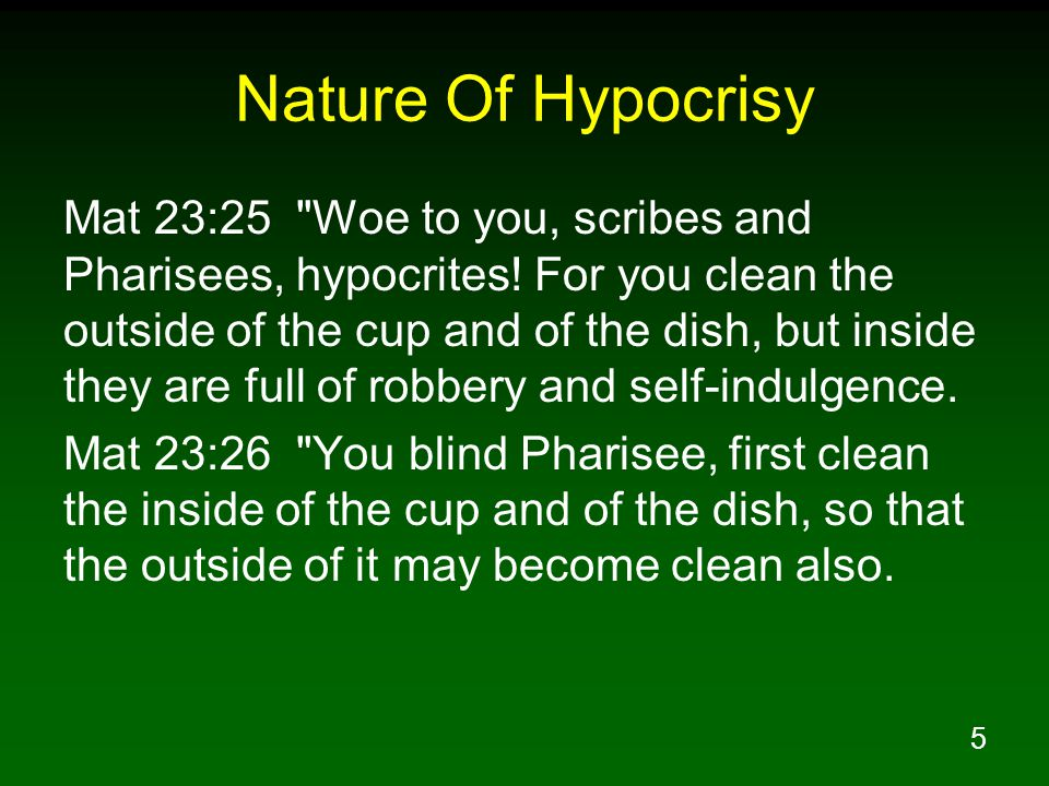 5 Nature Of Hypocrisy Mat 23:25 Woe to you, scribes and Pharisees, hypocrites.