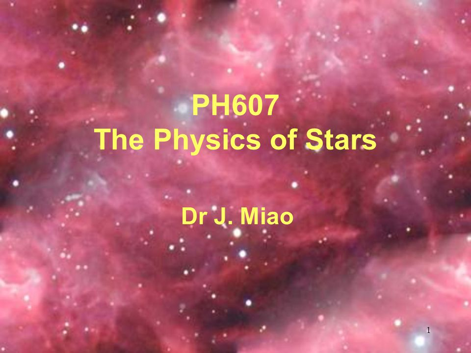1 PH607 The Physics of Stars Dr J. Miao