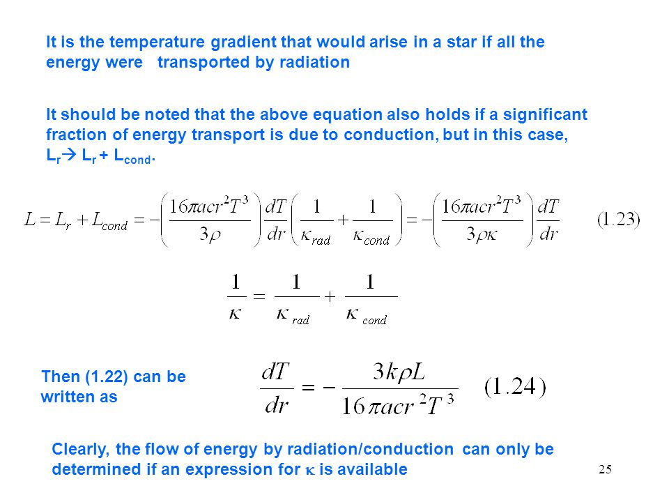 25 It is the temperature gradient that would arise in a star if all the energy were transported by radiation It should be noted that the above equation also holds if a significant fraction of energy transport is due to conduction, but in this case, L r  L r + L cond.