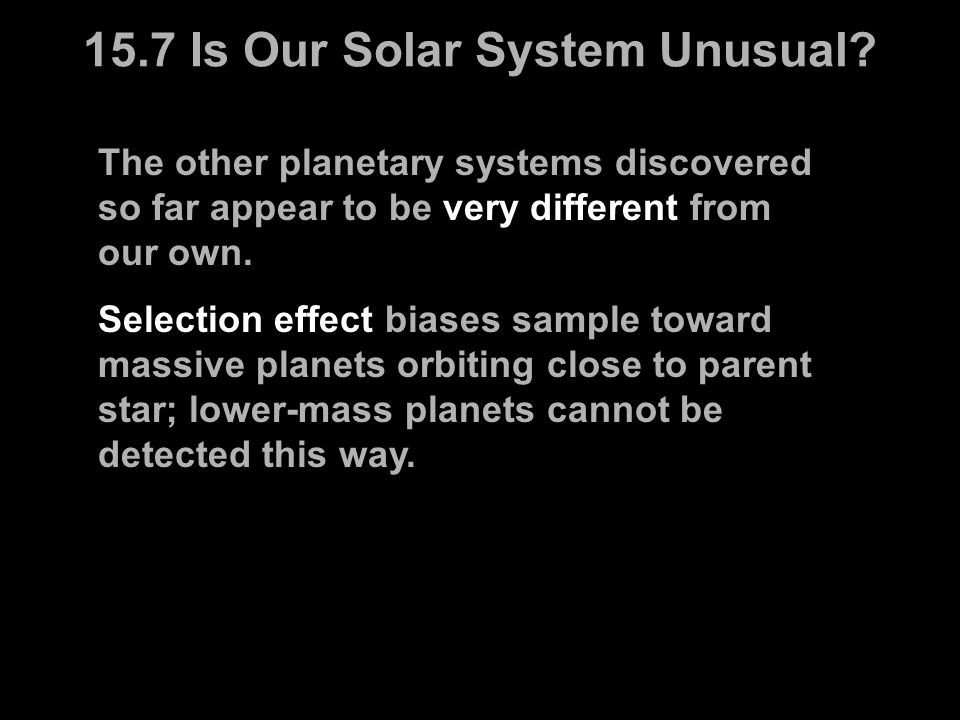 The other planetary systems discovered so far appear to be very different from our own. Selection effect biases sample toward massive planets orbiting