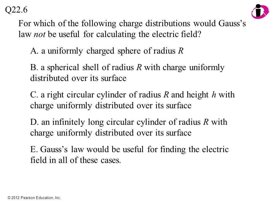 © 2012 Pearson Education, Inc. For which of the following charge distributions would Gauss's law not be useful for calculating the electric field? A.
