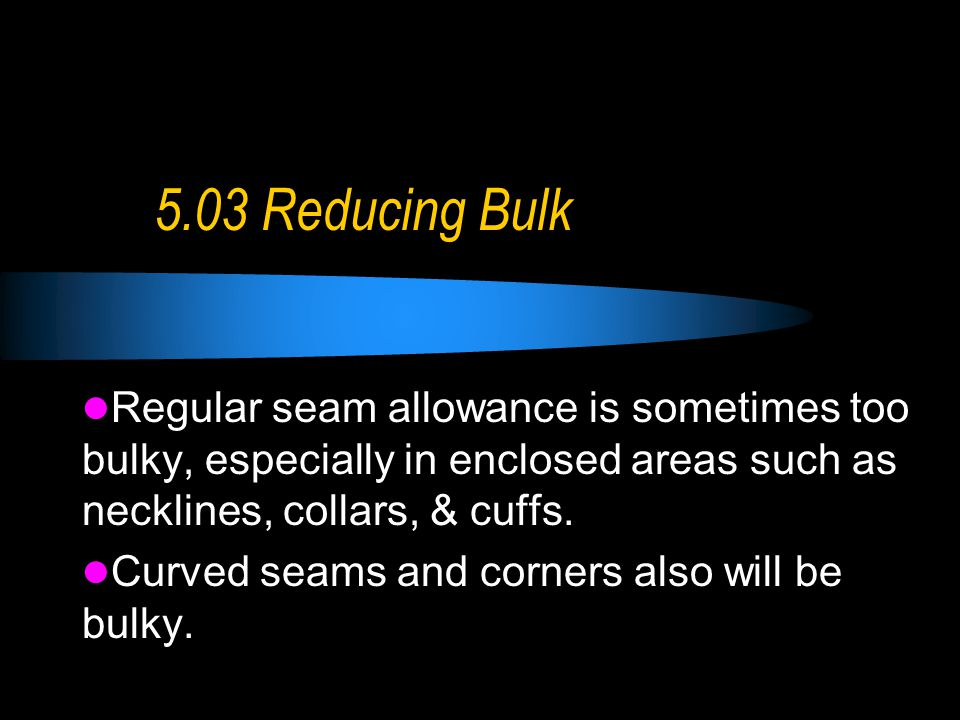 5.03 Reducing Bulk Regular seam allowance is sometimes too bulky, especially in enclosed areas such as necklines, collars, & cuffs.