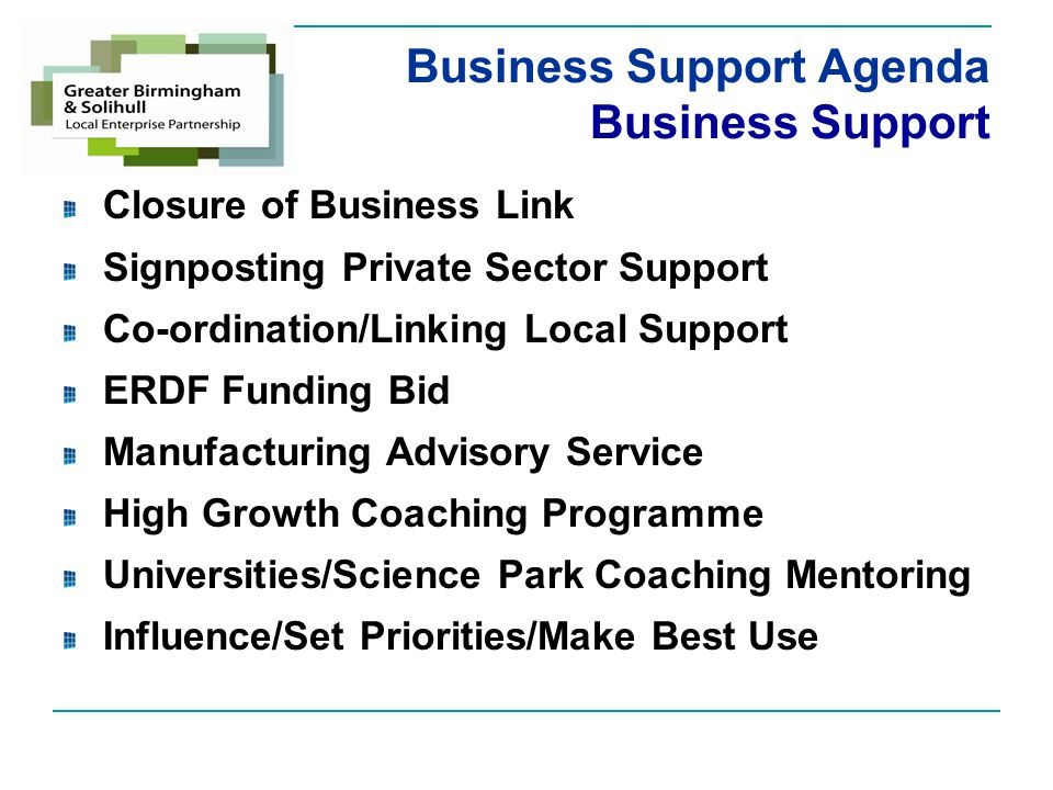 Business Support Agenda Business Support Closure of Business Link Signposting Private Sector Support Co-ordination/Linking Local Support ERDF Funding Bid Manufacturing Advisory Service High Growth Coaching Programme Universities/Science Park Coaching Mentoring Influence/Set Priorities/Make Best Use