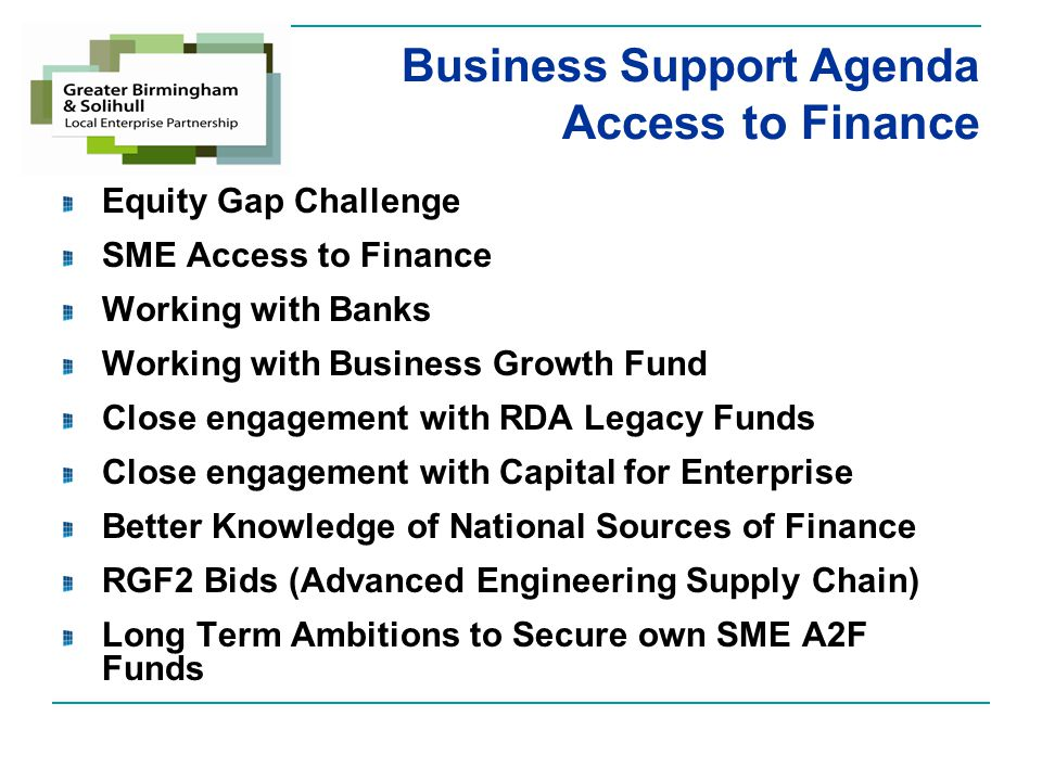 Business Support Agenda Access to Finance Equity Gap Challenge SME Access to Finance Working with Banks Working with Business Growth Fund Close engagement with RDA Legacy Funds Close engagement with Capital for Enterprise Better Knowledge of National Sources of Finance RGF2 Bids (Advanced Engineering Supply Chain) Long Term Ambitions to Secure own SME A2F Funds