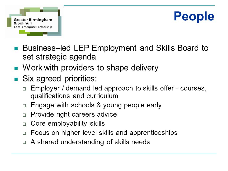 People Business–led LEP Employment and Skills Board to set strategic agenda Work with providers to shape delivery Six agreed priorities:  Employer / demand led approach to skills offer - courses, qualifications and curriculum  Engage with schools & young people early  Provide right careers advice  Core employability skills  Focus on higher level skills and apprenticeships  A shared understanding of skills needs
