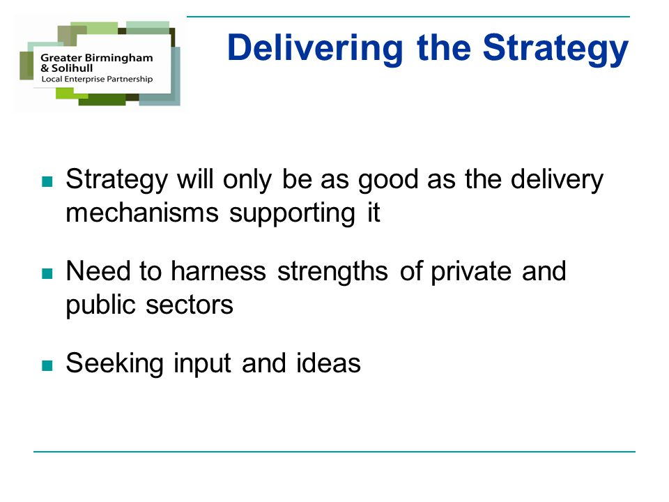 Delivering the Strategy Strategy will only be as good as the delivery mechanisms supporting it Need to harness strengths of private and public sectors Seeking input and ideas